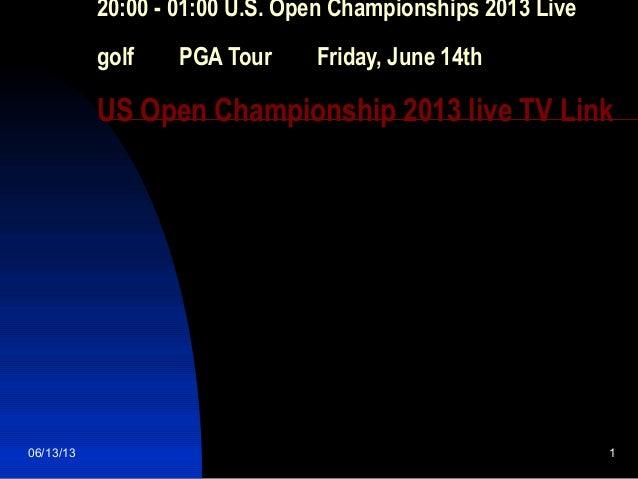 06/13/13 120:00 - 01:00 U.S. Open Championships 2013 Livegolf  PGA Tour  Friday, June 14thUS Open Championship 2013 ...
