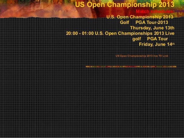 US Open Championship 2013Match schedules:U.S. Open Championship 2013Golf PGA Tour-2013Thursday, June 13th20:00 - 01:00 U.S...
