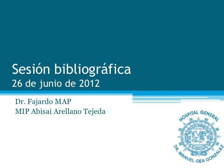 Sesión bibliográfica26 de junio de 2012Dr. Fajardo MAPMIP Abisai Arellano Tejeda
