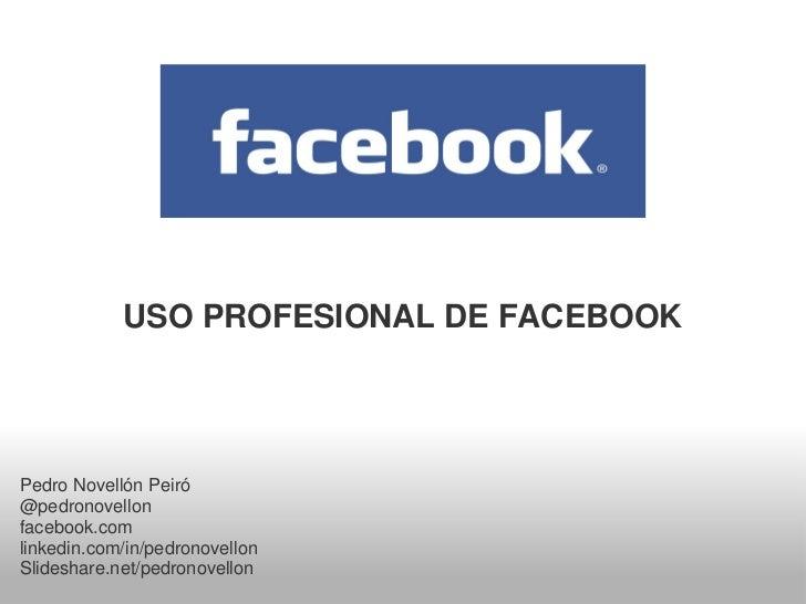 USO PROFESIONAL DE FACEBOOKPedro Novellón Peiró@pedronovellonfacebook.comlinkedin.com/in/pedronovellonSlideshare.net/pedro...