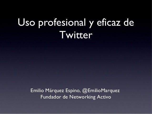 Uso profesional y eficaz de Twitter  Emilio Márquez Espino, @EmilioMarquez Fundador de Networking Activo