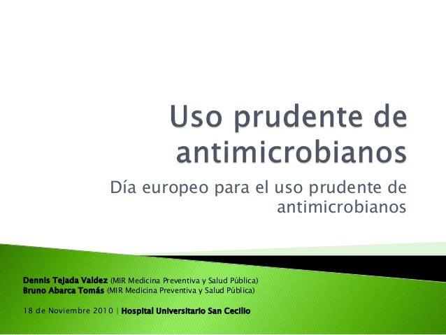 Día europeo para el uso prudente de antimicrobianos Dennis Tejada Valdez (MIR Medicina Preventiva y Salud Pública) Bruno A...