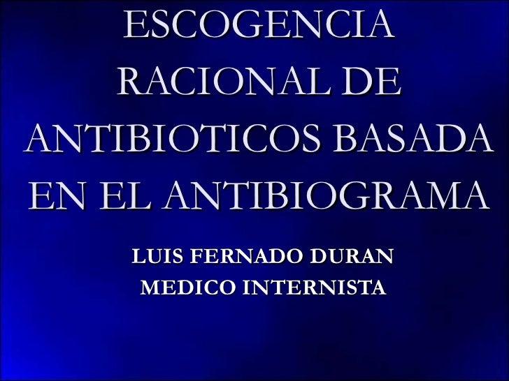 ESCOGENCIA RACIONAL DE ANTIBIOTICOS BASADA EN EL ANTIBIOGRAMA LUIS FERNADO DURAN MEDICO INTERNISTA