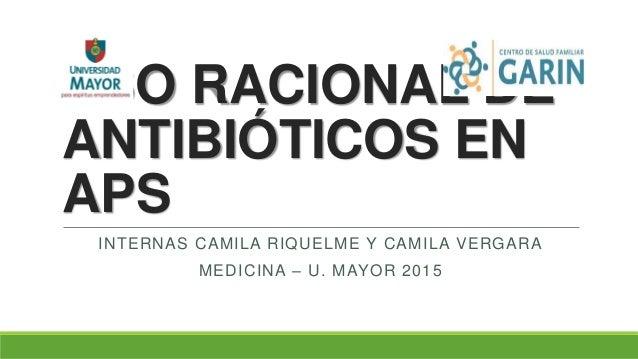 USO RACIONAL DE ANTIBIÓTICOS EN APS INTERNAS CAMILA RIQUELME Y CAMILA VERGARA MEDICINA – U. MAYOR 2015
