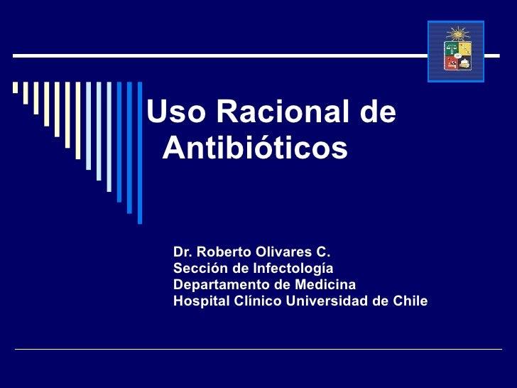 Uso Racional de  Antibióticos  Dr. Roberto Olivares C. Sección de Infectología Departamento de Medicina Hospital Clínico U...