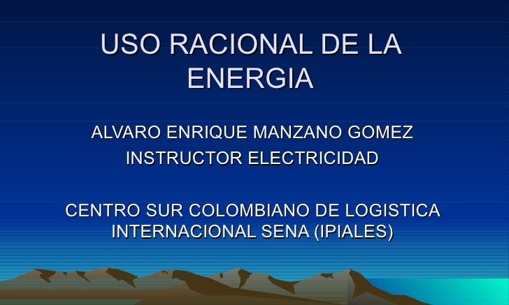 USO RACIONAL DE LA         ENERGIA   ALVARO ENRIQUE MANZANO GOMEZ      INSTRUCTOR ELECTRICIDAD  CENTRO SUR COLOMBIANO DE L...