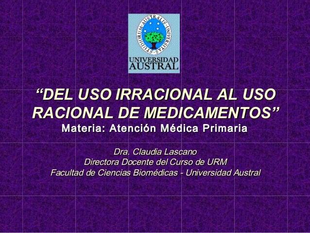 """""""DEL USO IRRACIONAL AL USO RACIONAL DE MEDICAMENTOS"""" Materia: Atención Médica Primaria  Dra. Claudia Lascano Directora Doc..."""