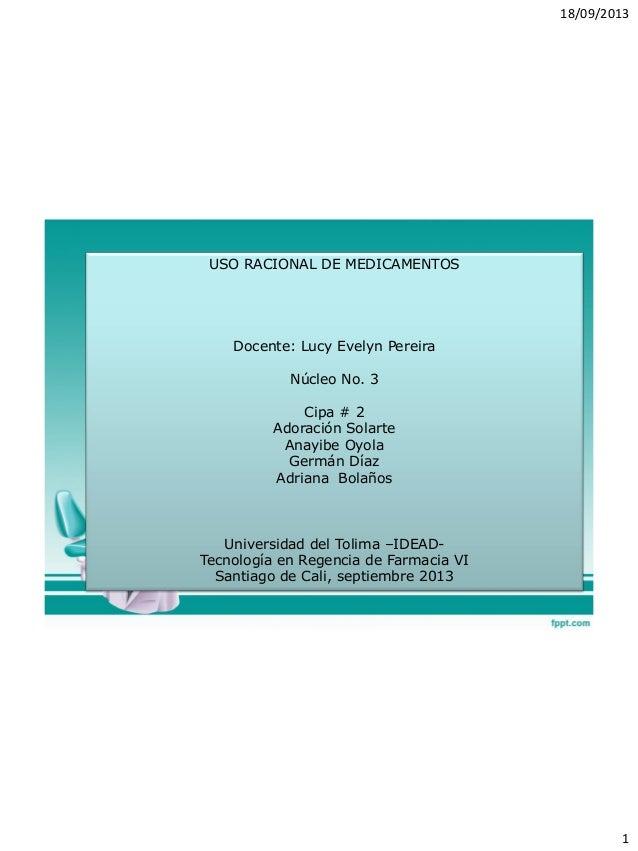 18/09/2013 1 USO RACIONAL DE MEDICAMENTOS Docente: Lucy Evelyn Pereira Núcleo No. 3 Cipa # 2 Adoración Solarte Anayibe Oyo...