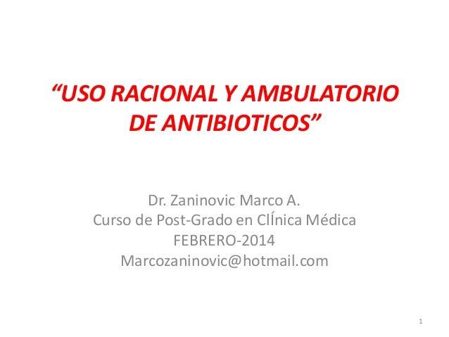 """""""USO RACIONAL Y AMBULATORIO DE ANTIBIOTICOS"""" Dr. Zaninovic Marco A. Curso de Post-Grado en ClÍnica Médica FEBRERO-2014 Mar..."""