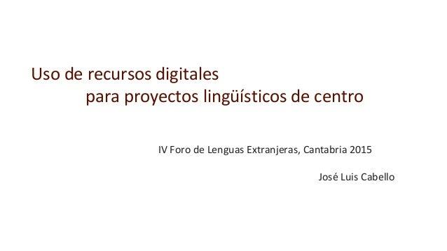 Uso de recursos digitales para proyectos lingüísticos de centro IV Foro de Lenguas Extranjeras, Cantabria 2015 José Luis C...