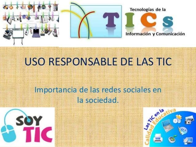 USO RESPONSABLE DE LAS TIC  Importancia de las redes sociales en  la sociedad.