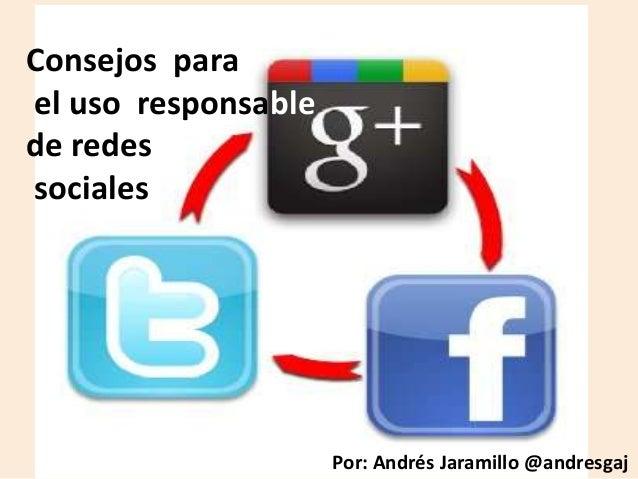 Consejos para el uso responsable de redes sociales  Por: Andrés Jaramillo @andresgaj