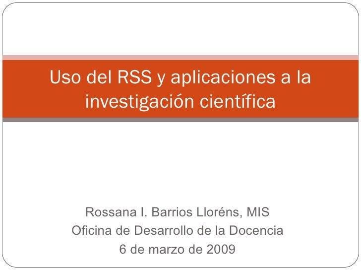 Rossana I. Barrios Lloréns, MIS Oficina de Desarrollo de la Docencia 6 de marzo de 2009 Uso del RSS y aplicaciones a la in...