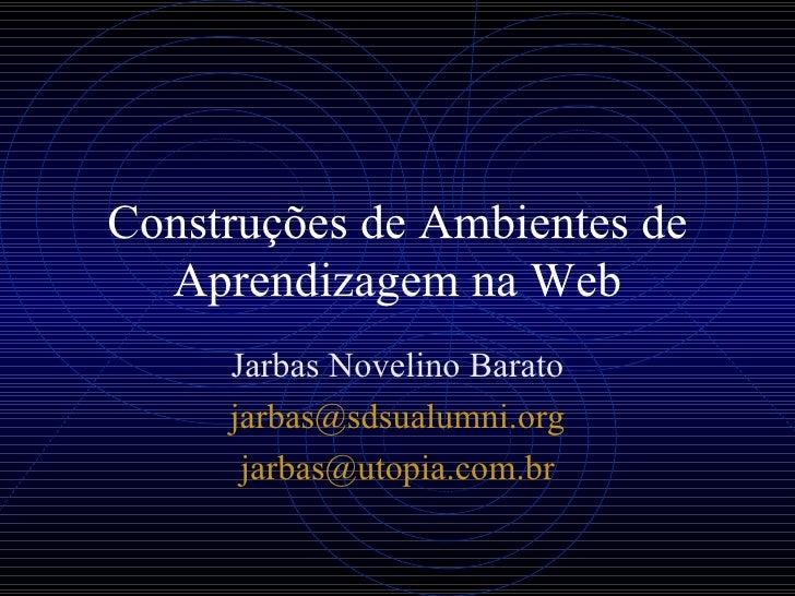 Construções de Ambientes de Aprendizagem na Web Jarbas Novelino Barato jarbas@ sdsualumni . org [email_address] br