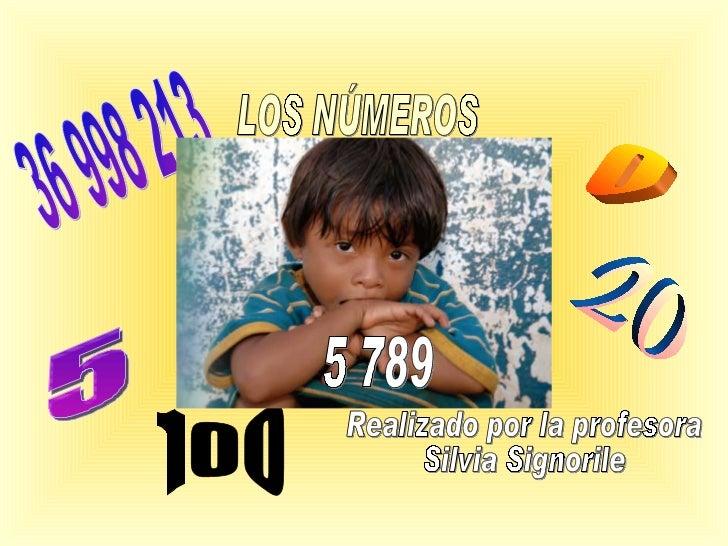 LOS NÚMEROS Realizado por la profesora  Silvia Signorile 5 0 36 998 213 20 100 5 789