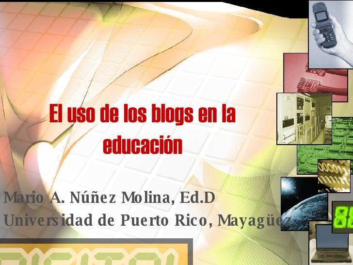 El uso de los blogs en la educación Mario A. Núñez Molina, Ed.D Universidad de Puerto Rico, Mayagüez