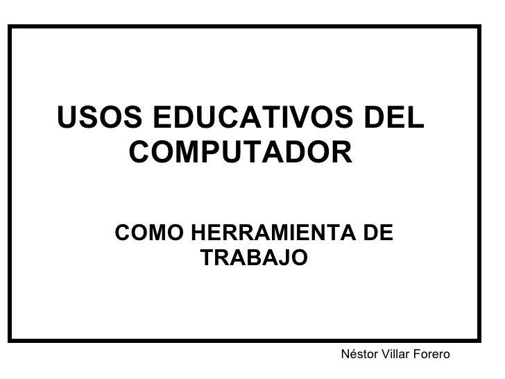 USOS EDUCATIVOS DEL COMPUTADOR COMO HERRAMIENTA DE TRABAJO Néstor Villar Forero