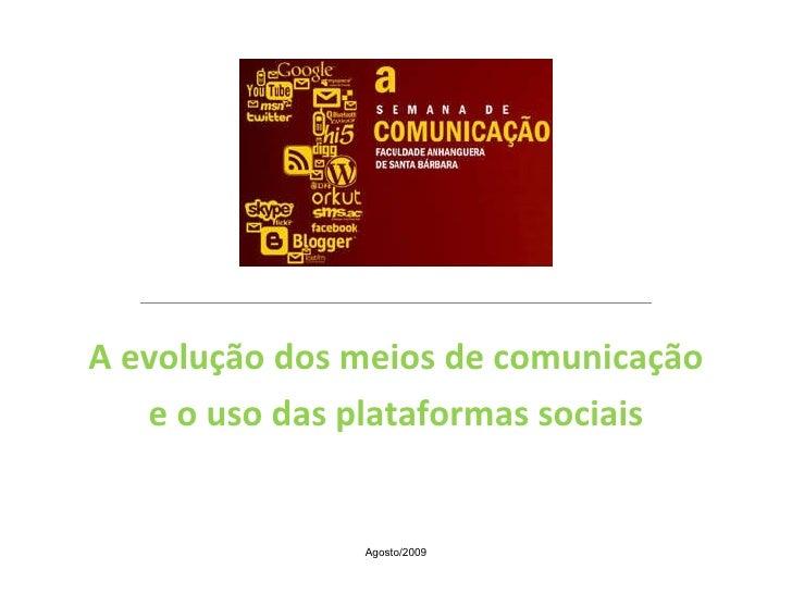 A evolução dos meios de comunicação e o uso das plataformas sociais Agosto/2009