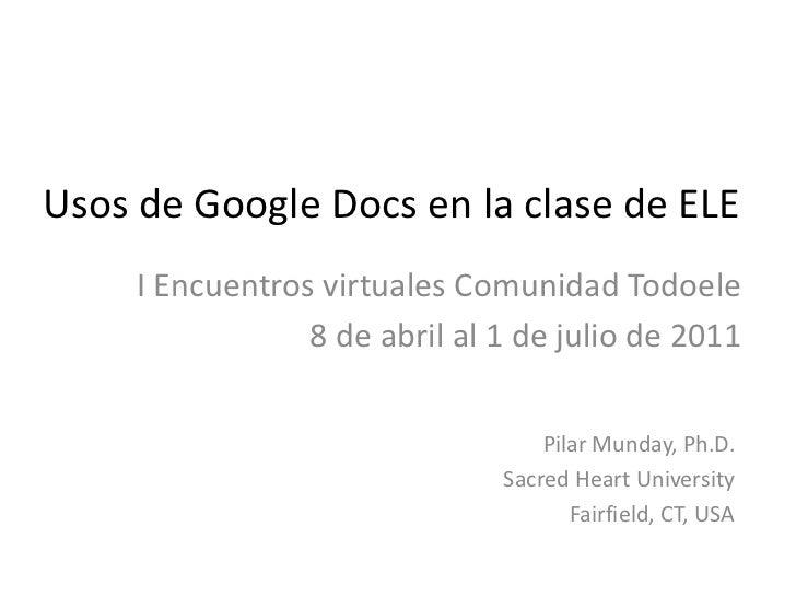 Usos de Google Docs en la clase de ELE<br />I Encuentros virtuales Comunidad Todoele<br />8 de abril al 1 de julio de 2011...