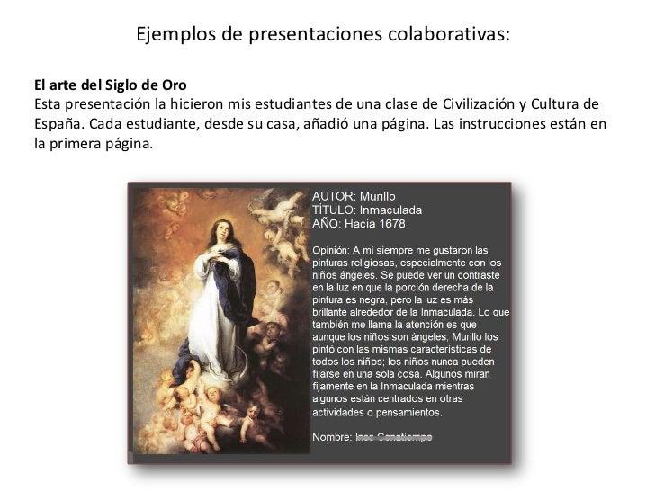 Ejemplos de presentacionescolaborativas: <br />El arte del Siglo de Oro Esta presentación la hicieron mis estudiantes de u...