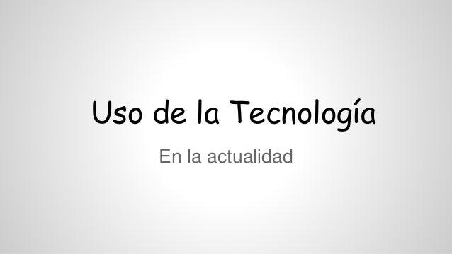 Uso de la Tecnología En la actualidad