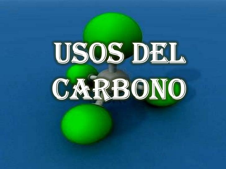 El Carbono tiene diversidad deusos, ya que este es partefundamental para nuestra vida, deel se deriva todo lo que nos rode...