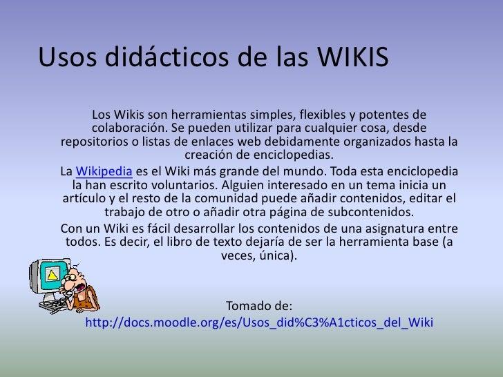 Usos didácticos de las WIKIS<br />Los Wikis son herramientas simples, flexibles y potentes de colaboración. Se pueden util...