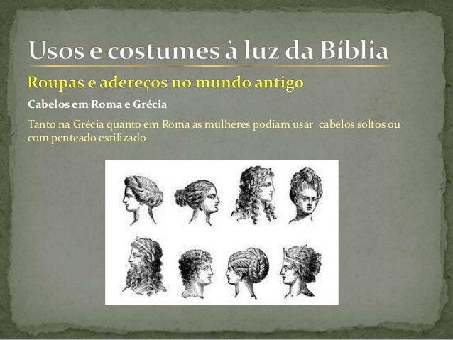 Cabelos em Roma e Grécia Tanto na Grécia quanto em Roma as mulheres podiam usar cabelos soltos ou com penteado estilizado