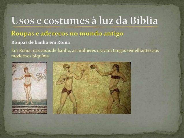 Roupas de banho em Roma Em Roma, nas casas de banho, as mulheres usavam tangas semelhantes aos modernos biquínis.