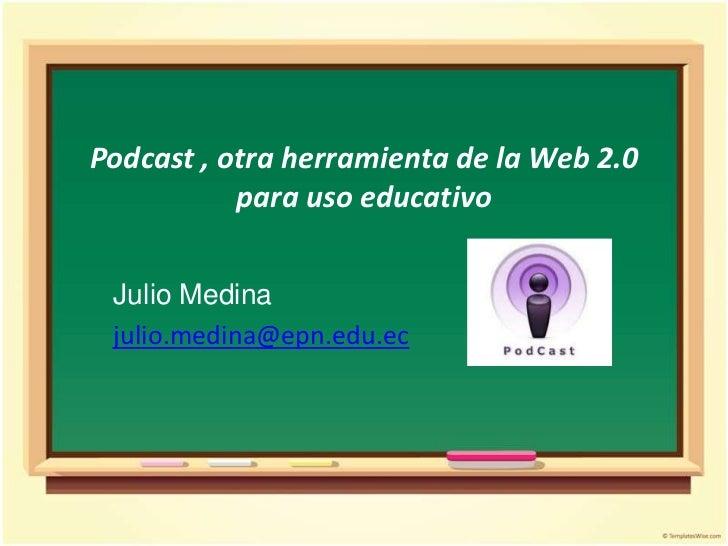 Podcast , otra herramienta de la Web 2.0 para uso educativo<br />Julio Medina<br />julio.medina@epn.edu.ec<br />