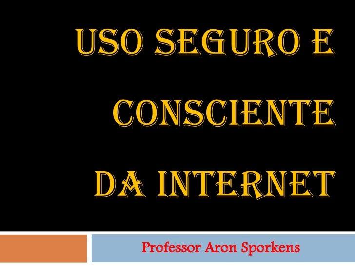 USO SEGURO E CONSCIENTEDA INTERNET   Professor Aron Sporkens