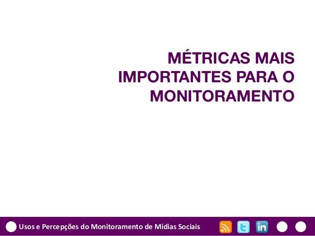 Usos e Percepções do Monitoramento de Mídias Sociais MÉTRICAS MAIS IMPORTANTES PARA O MONITORAMENTO