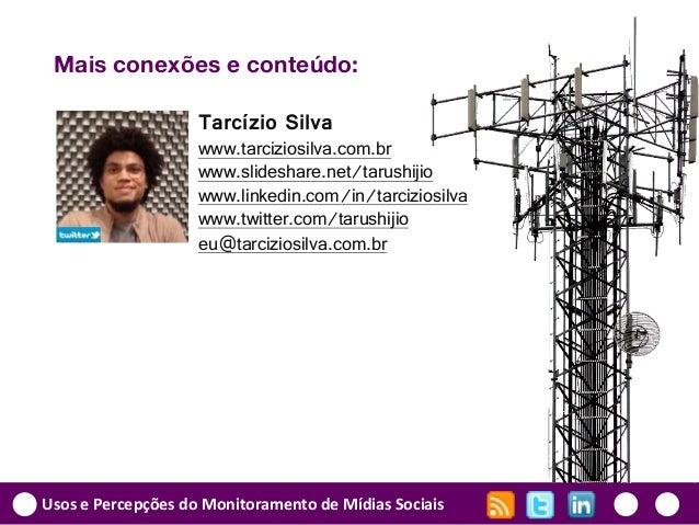 Usos e Percepções do Monitoramento de Mídias Sociais Mais conexões e conteúdo: Tarcízio Silva www.tarciziosilva.com.br www...