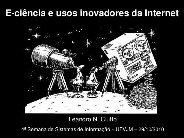 Leandro N. Ciuffo 4ª Semana de Sistemas de Informação – UFVJM – 29/10/2010 E-ciência e usos inovadores da Internet