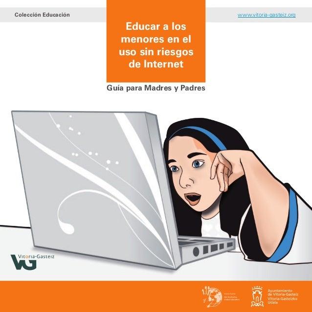 Educar a los menores en el uso sin riesgos de Internet Guía para Madres y Padres Colección Educación www.vitoria-gasteiz.o...