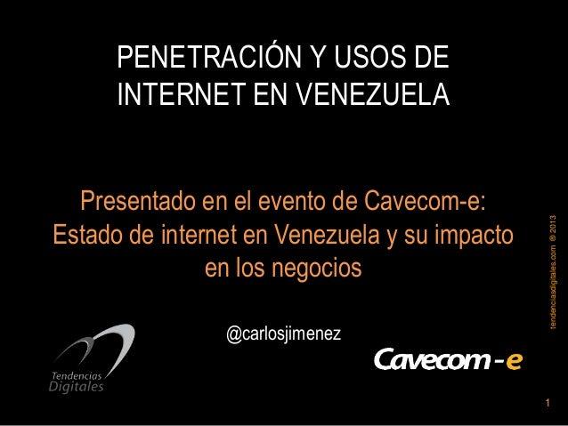 1tendenciasdigitales.com®2013PENETRACIÓN Y USOS DEINTERNET EN VENEZUELAPresentado en el evento de Cavecom-e:Estado de inte...