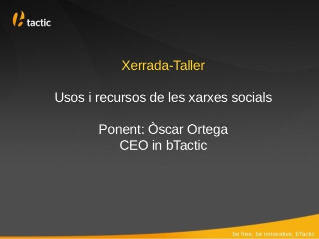 Xerrada-TallerUsos i recursos de les xarxes socials       Ponent: Òscar Ortega          CEO in bTactic                    ...
