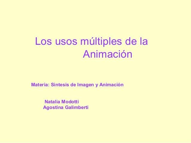 Los usos múltiples de la Animación Materia: Sintesis de Imagen y Animación Natalia Modotti Agostina Galimberti
