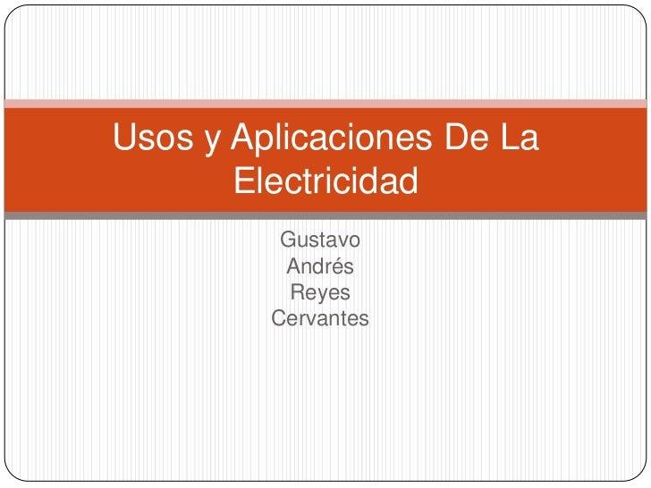 Gustavo <br />Andrés<br />Reyes <br />Cervantes  <br />Usos y Aplicaciones De La Electricidad <br />