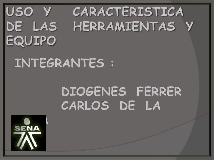 USO  Y    CARACTERISTICA      DE  LAS   HERRAMIENTAS  Y EQUIPO <br />INTEGRANTES :<br />         DIOGENES  FERRER<br />   ...
