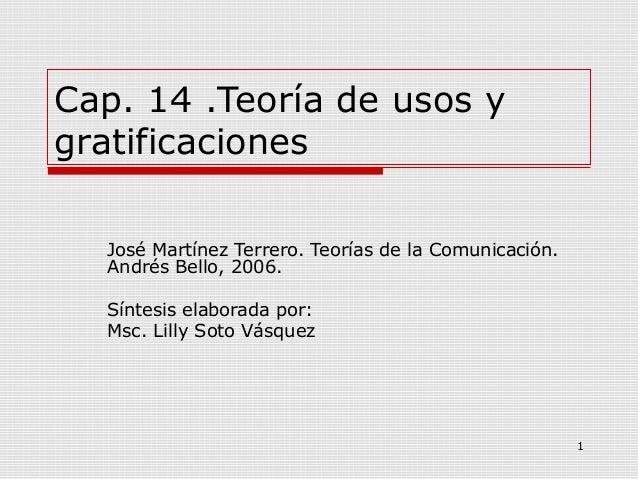 1Cap. 14 .Teoría de usos ygratificacionesJosé Martínez Terrero. Teorías de la Comunicación.Andrés Bello, 2006.Síntesis ela...