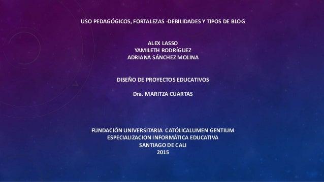 USO PEDAGÓGICOS, FORTALEZAS -DEBILIDADES Y TIPOS DE BLOG ALEX LASSO YAMILETH RODRÍGUEZ ADRIANA SÁNCHEZ MOLINA DISEÑO DE PR...