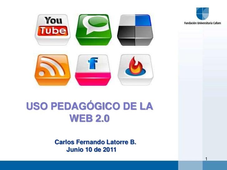 USO PEDAGÓGICO DE LA <br />WEB 2.0<br />Carlos Fernando Latorre B.<br />Junio 10 de 2011<br />1<br />