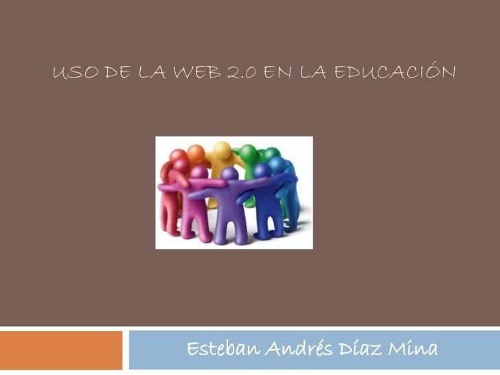 USO DE LA WEB 2.0 EN LA EDUCACIÓN          Esteban Andrés Díaz Mina