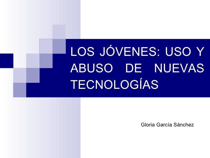 LOS JÓVENES: USO Y ABUSO DE NUEVAS TECNOLOGÍAS Gloria García Sánchez