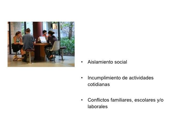 <ul><li>Aislamiento social  </li></ul><ul><li>Incumplimiento de actividades cotidianas </li></ul><ul><li>Conflictos famili...