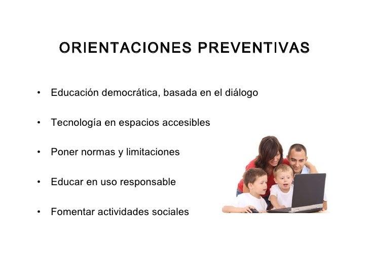 ORIENTACIONES PREVENTIVAS <ul><li>Educación democrática, basada en el diálogo </li></ul><ul><li>Tecnología en espacios acc...