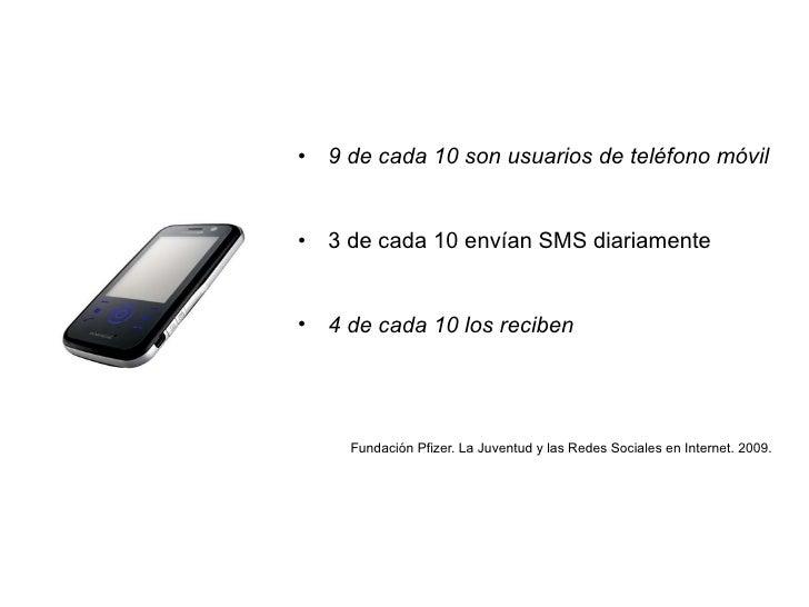 <ul><li>9 de cada 10 son usuarios de teléfono móvil </li></ul><ul><li>3 de cada 10 envían SMS diariamente </li></ul><ul><l...