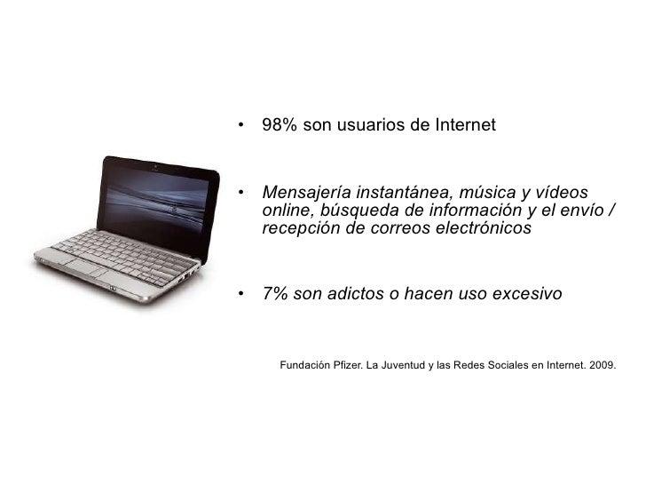 <ul><li>98% son usuarios de Internet </li></ul><ul><li>Mensajería instantánea, música y vídeos online, búsqueda de informa...