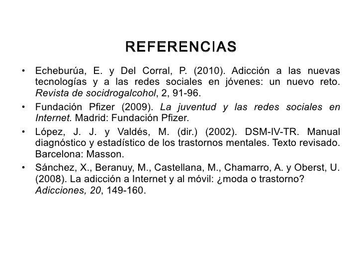 REFERENCIAS <ul><li>Echeburúa, E. y Del Corral, P. (2010). Adicción a las nuevas tecnologías y a las redes sociales en jóv...